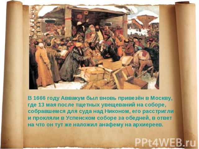 В 1666 году Аввакум был вновь привезён в Москву, где 13 мая после тщетных увещеваний на соборе, собравшемся для суда над Никоном, его расстригли и прокляли в Успенском соборе за обедней, в ответ на что он тут же наложил анафему на архиереев.