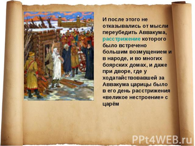 И после этого не отказывались от мысли переубедить Аввакума, расстрижение которого было встречено большим возмущением и в народе, и во многих боярских домах, и даже при дворе, где у ходатайствовавшей за Аввакума царицы было в его день расстрижения «…