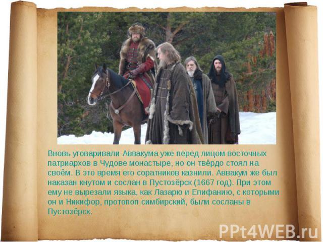 Вновь уговаривали Аввакума уже перед лицом восточных патриархов в Чудове монастыре, но он твёрдо стоял на своём. В это время его соратников казнили. Аввакум же был наказан кнутом и сослан в Пустозёрск (1667 год). При этом ему не вырезали языка, как …