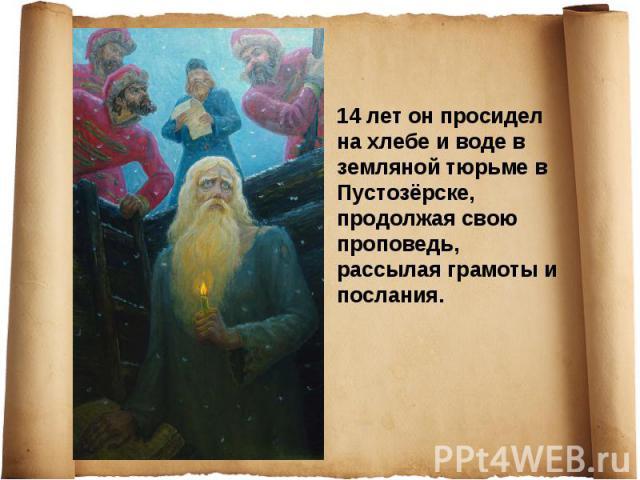 14лет он просидел на хлебе и воде в земляной тюрьме в Пустозёрске, продолжая свою проповедь, рассылая грамоты и послания.