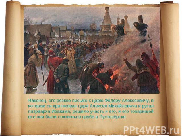 Наконец, его резкое письмо к царю Фёдору Алексеевичу, в котором он критиковал царя Алексея Михайловича и ругал патриарха Иоакима, решило участь и его, и его товарищей: все они были сожжены в срубе в Пустозёрске.