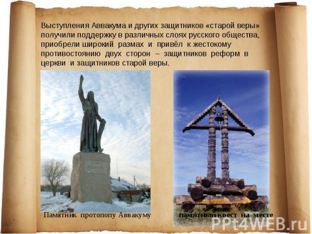 Выступления Аввакума и других защитников «старой веры» получили поддержку в различных слоях русского общества, приобрели широкий размах и привёл к жестокому противостоянию двух сторон – защитников реформ в церкви и защитников старой веры.