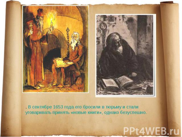 . В сентябре 1653 года его бросили в тюрьму и стали уговаривать принять «новые книги», однако безуспешно.