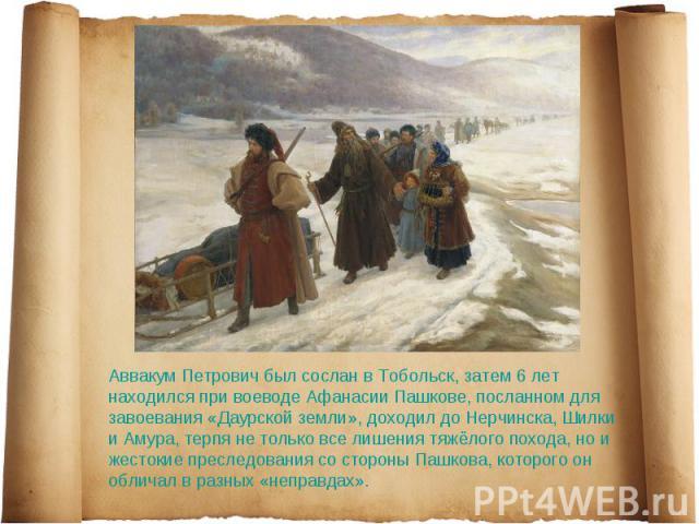 Аввакум Петрович был сослан в Тобольск, затем 6лет находился при воеводе Афанасии Пашкове, посланном для завоевания «Даурской земли», доходил до Нерчинска, Шилки и Амура, терпя не только все лишения тяжёлого похода, но и жестокие преследования со с…
