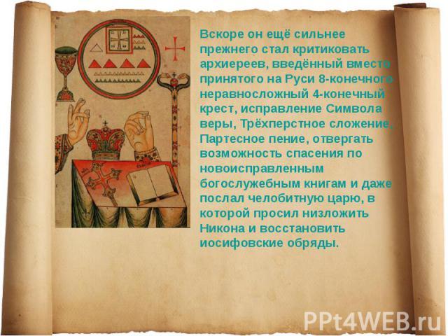 Вскоре он ещё сильнее прежнего стал критиковать архиереев, введённый вместо принятого на Руси 8-конечного неравносложный 4-конечный крест, исправление Символа веры, Трёхперстное сложение, Партесное пение, отвергать возможность спасения по новоисправ…