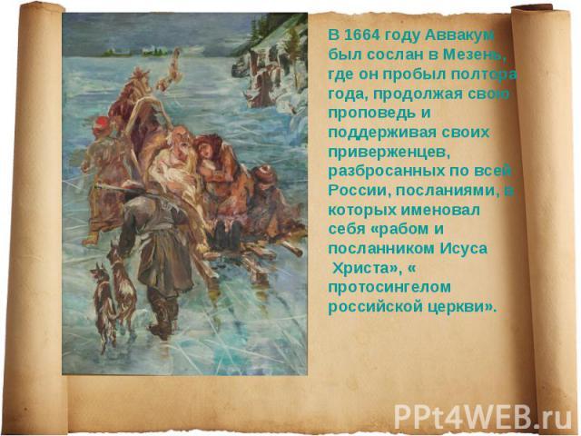 В 1664 году Аввакум был сослан в Мезень, где он пробыл полтора года, продолжая свою проповедь и поддерживая своих приверженцев, разбросанных по всей России, посланиями, в которых именовал себя «рабом и посланником Исуса Христа», «протосингелом росси…