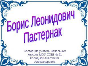 Борис Леонидович Пастернак Составила учитель начальных классов МОУ СОШ № 21 Холо