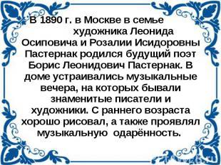 В 1890 г. в Москве в семье художника Леонида Осиповича и Розалии Исидоровны Паст