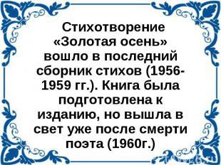 Стихотворение «Золотая осень» вошло в последний сборник стихов (1956-1959 гг.).
