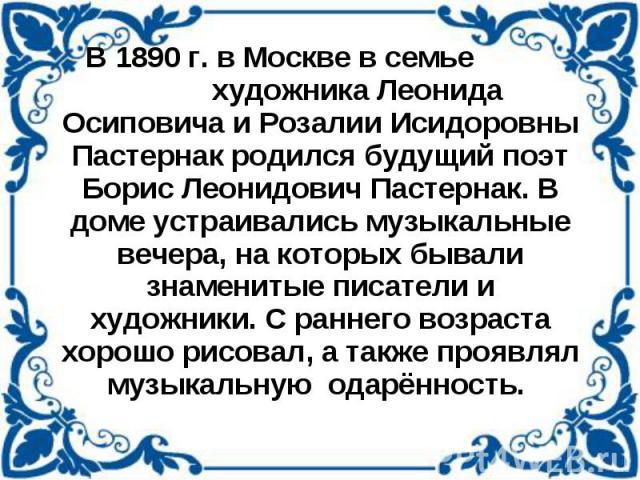 В 1890 г. в Москве в семье художника Леонида Осиповича и Розалии Исидоровны Пастернак родился будущий поэт Борис Леонидович Пастернак. В доме устраивались музыкальные вечера, на которых бывали знаменитые писатели и художники. С раннего возраста хоро…