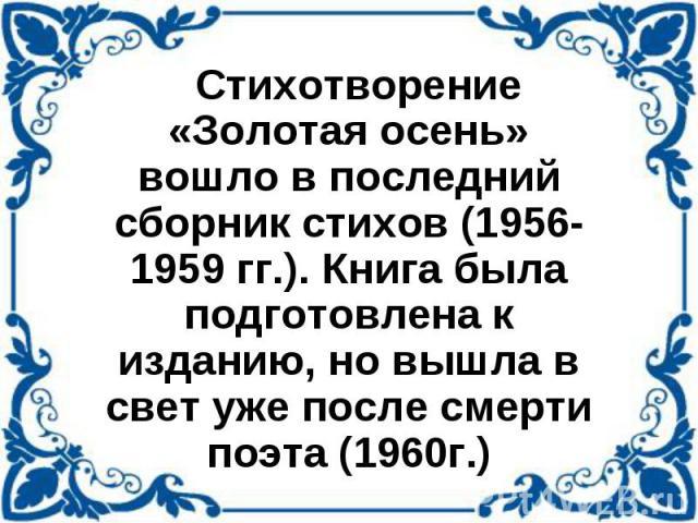 Стихотворение «Золотая осень» вошло в последний сборник стихов (1956-1959 гг.). Книга была подготовлена к изданию, но вышла в свет уже после смерти поэта (1960г.)