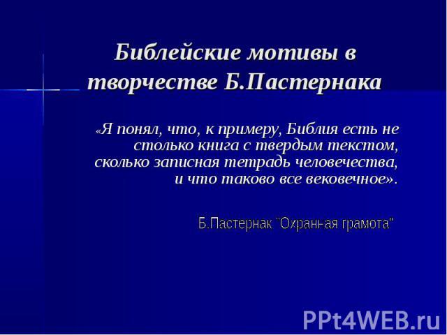 Библейские мотивы в творчестве Б.Пастернака «Я понял, что, к примеру, Библия есть не столько книга с твердым текстом, сколько записная тетрадь человечества, и что таково все вековечное».