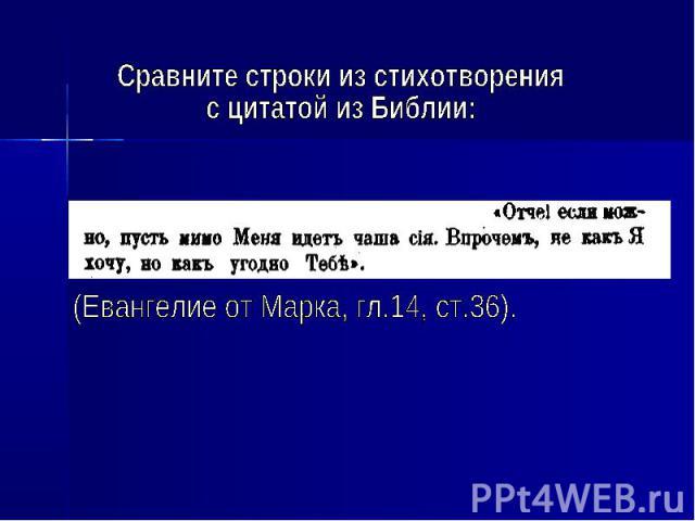 Сравните строки из стихотворения с цитатой из Библии: (Евангелие от Марка, гл.14, ст.36).
