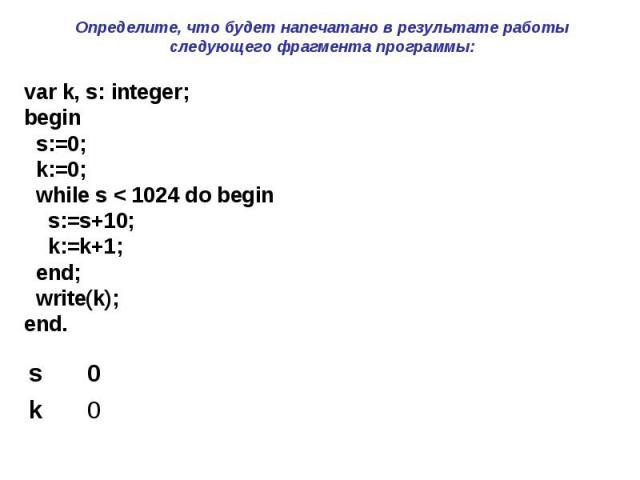 Определите, что будет напечатано в результате работы следующего фрагмента программы: var k, s: integer; begin s:=0; k:=0; while s < 1024 do begin s:=s+10; k:=k+1; end; write(k); end.