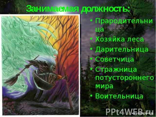 Занимаемая должность:Прародительница Хозяйка леса Дарительница Советчица Стражница потустороннего мира Воительница