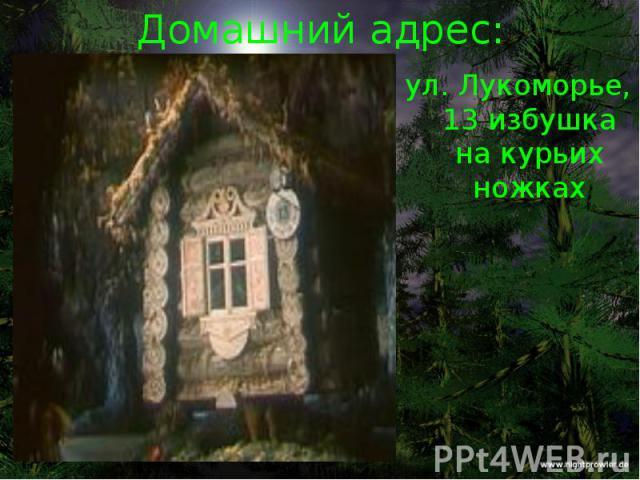 Домашний адрес: ул. Лукоморье, 13 избушка на курьих ножках