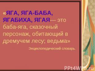 «ЯГА, ЯГА-БАБА, ЯГАБИХА, ЯГАЯ— это баба-яга, сказочный персонаж, обитающий в дре