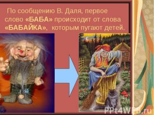 По сообщению В. Даля, первое слово «БАБА» происходит от слова «БАБАЙКА», которым