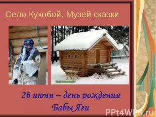 Село Кукобой. Музей сказки26 июня – день рождения Бабы Яги