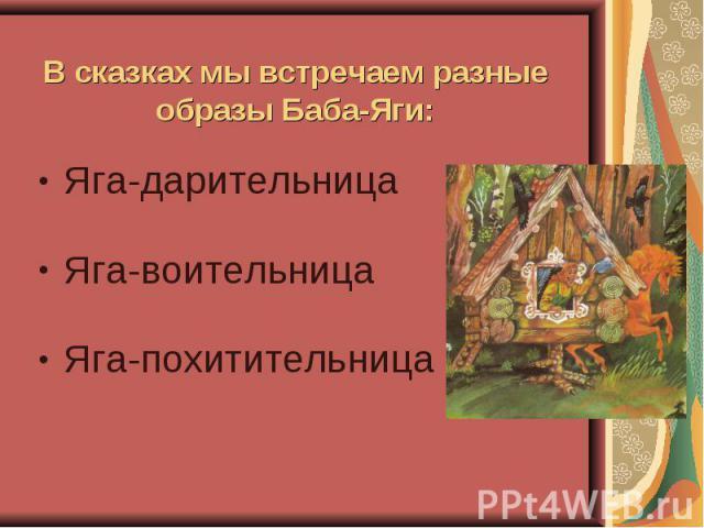В сказках мы встречаем разные образы Баба-Яги: Яга-дарительница Яга-воительница Яга-похитительница