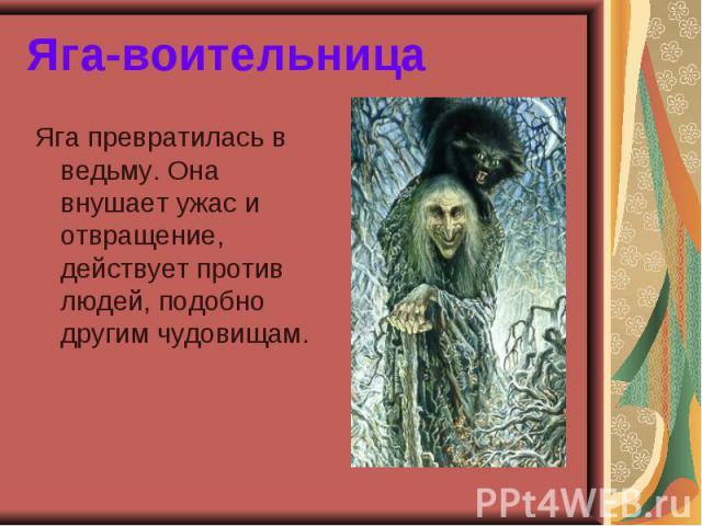 Яга-воительница Яга превратилась в ведьму. Она внушает ужас и отвращение, действует против людей, подобно другим чудовищам.
