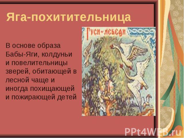 Яга-похитительницаВ основе образа Бабы-Яги, колдуньи и повелительницы зверей, обитающей в лесной чаще и иногда похищающей и пожирающей детей