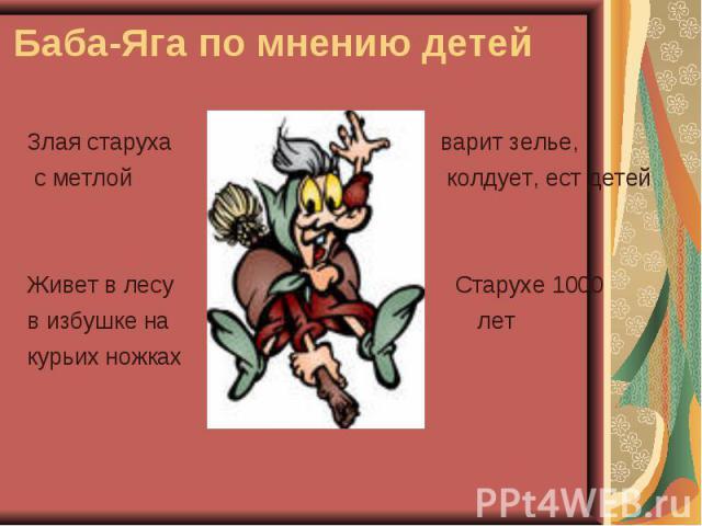 Баба-Яга по мнению детей Злая старуха варит зелье, с метлой колдует, ест детей Живет в лесу Старухе 1000 в избушке на лет курьих ножках