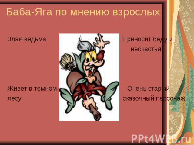 Баба-Яга по мнению взрослых Злая ведьма Приносит беду и несчастья Живет в темном Очень старый лесу сказочный персонаж