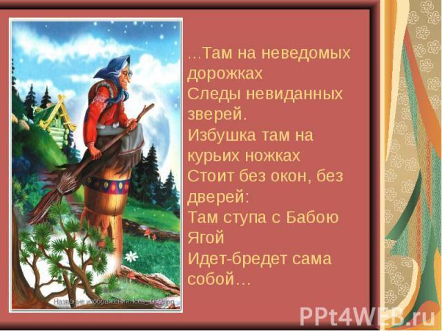 …Там на неведомых дорожках Следы невиданных зверей. Избушка там на курьих ножках Стоит без окон, без дверей: Там ступа с Бабою Ягой Идет-бредет сама собой…
