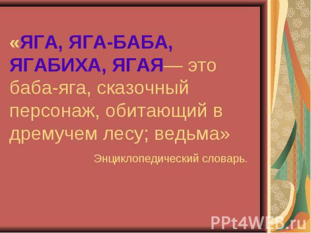 «ЯГА, ЯГА-БАБА, ЯГАБИХА, ЯГАЯ— это баба-яга, сказочный персонаж, обитающий в дремучем лесу; ведьма» Энциклопедический словарь.