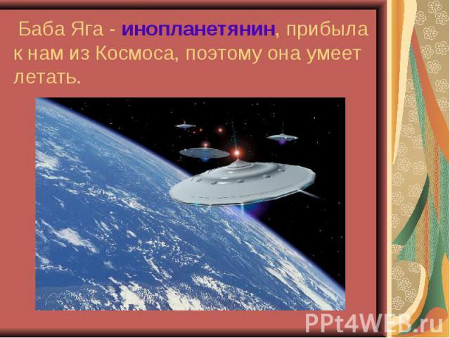 Баба Яга - инопланетянин, прибыла к нам из Космоса, поэтому она умеет летать.