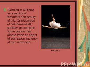 Ballerina at all times as a symbol of femininity and beauty of this. Gracefulnes