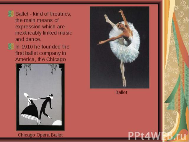 Ballet - kind of theatrics, the main means of expression which are inextricably linked music and dance. In 1910 he founded the first ballet company in America, the Chicago Opera Ballet.