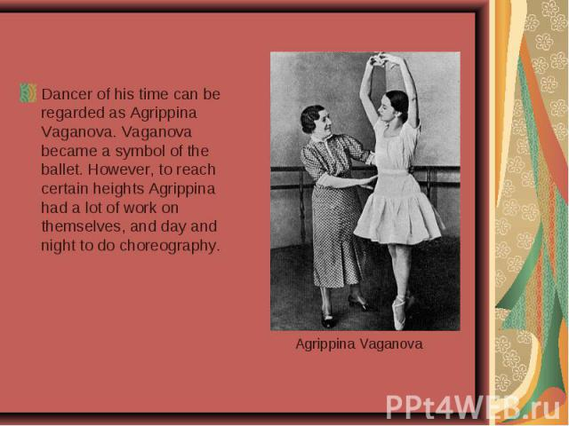 Dancer of his time can be regarded as Agrippina Vaganova. Vaganova became a symbol of the ballet. However, to reach certain heights Agrippina had a lot of work on themselves, and day and night to do choreography.