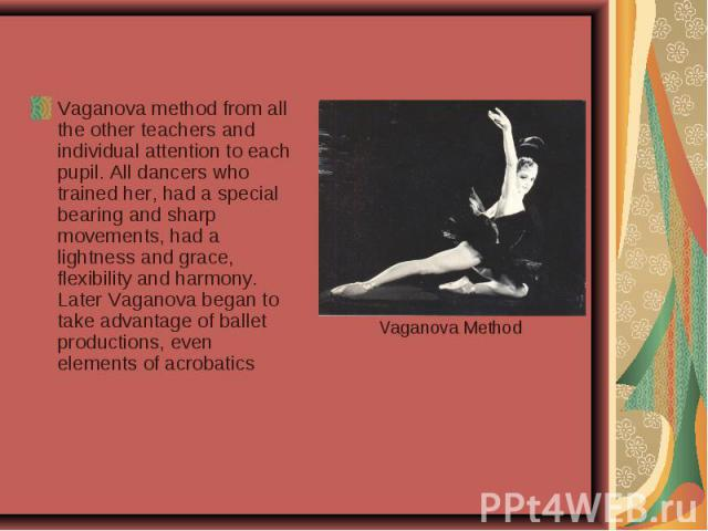 Vaganova method from all the other teachers and individual attention to each pupil. All dancers who trained her, had a special bearing and sharp movements, had a lightness and grace, flexibility and harmony. Later Vaganova began to take advantage of…