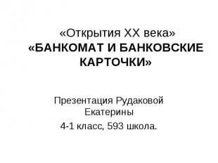 «Открытия ХХ века» «БАНКОМАТ И БАНКОВСКИЕ КАРТОЧКИ» Презентация Рудаковой Екатер