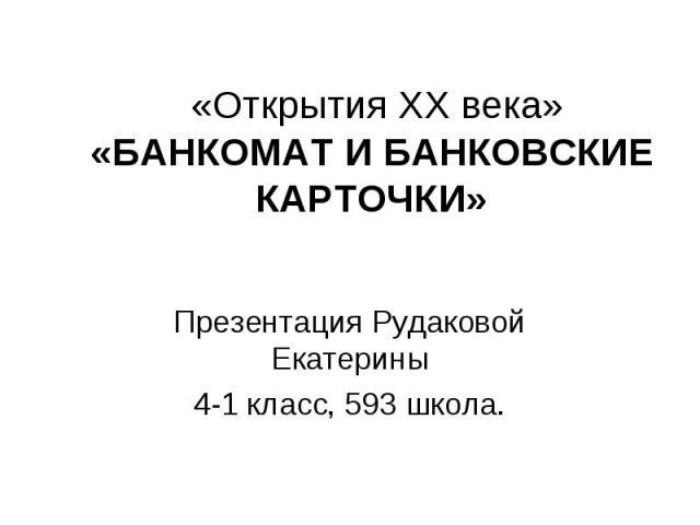 «Открытия ХХ века» «БАНКОМАТ И БАНКОВСКИЕ КАРТОЧКИ» Презентация Рудаковой Екатерины 4-1 класс, 593 школа.
