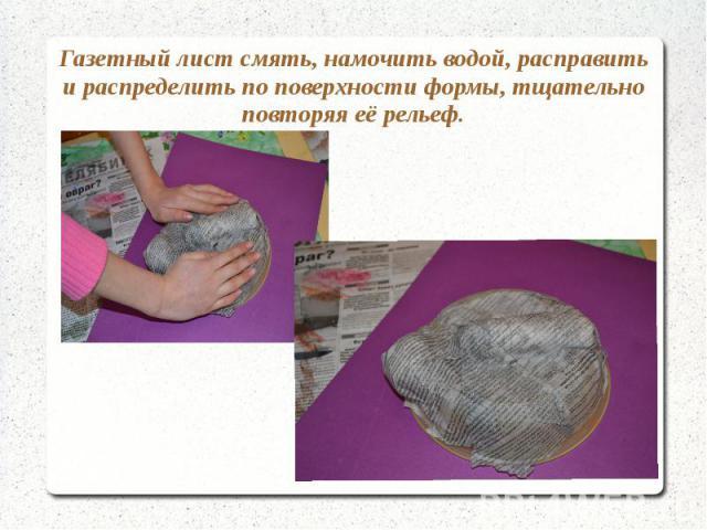 Газетный лист смять, намочить водой, расправить и распределить по поверхности формы, тщательно повторяя её рельеф.
