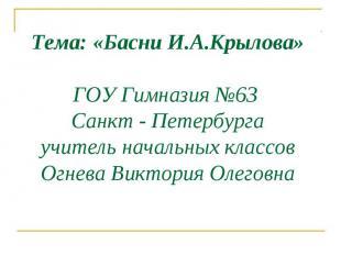 Тема: «Басни И.А.Крылова» ГОУ Гимназия №63 Санкт - Петербурга учитель начальных