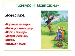 Конкурс «Назови басни» Басни о лисе: «Ворона и лисица», «Лисица и виноград», «Во
