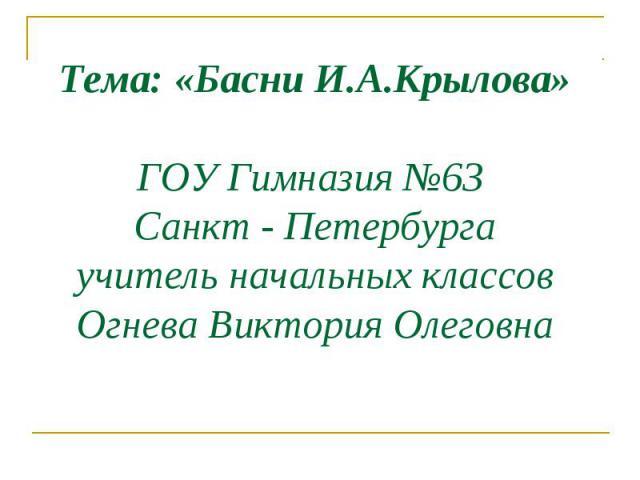 Тема: «Басни И.А.Крылова» ГОУ Гимназия №63 Санкт - Петербурга учитель начальных классов Огнева Виктория Олеговна