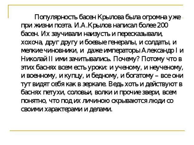 Популярность басен Крылова была огромна уже при жизни поэта. И.А.Крылов написал более 200 басен. Их заучивали наизусть и пересказывали, хохоча, друг другу и боевые генералы, и солдаты, и мелкие чиновники, и даже императоры Александр I и Николай II и…