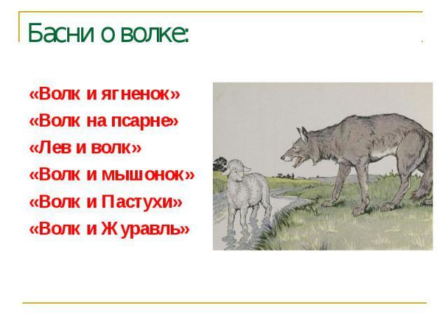 Басни о волке:«Волк и ягненок» «Волк на псарне» «Лев и волк» «Волк и мышонок» «Волк и Пастухи» «Волк и Журавль»