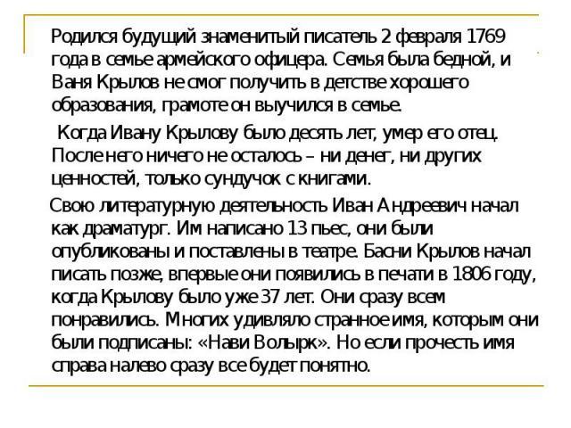 Родился будущий знаменитый писатель 2 февраля 1769 года в семье армейского офицера. Семья была бедной, и Ваня Крылов не смог получить в детстве хорошего образования, грамоте он выучился в семье. Когда Ивану Крылову было десять лет, умер его отец. По…