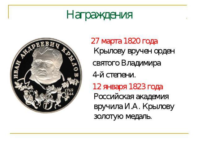 Награждения 27 марта 1820 года Крылову вручен орден святого Владимира 4-й степени.  12 января 1823 года Российская академия вручила И.А. Крылову золотую медаль.