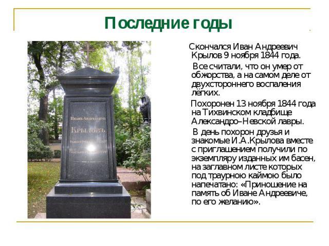Последние годы Скончался Иван Андреевич Крылов 9 ноября 1844 года. Все считали, что он умер от обжорства, а на самом деле от двухстороннего воспаления лёгких. Похоронен 13 ноября 1844 года на Тихвинском кладбище Александро–Невской лавры. В день похо…