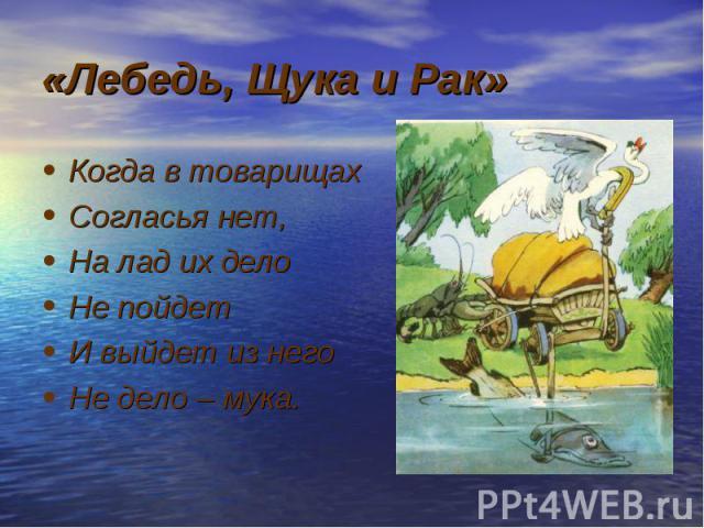 «Лебедь, Щука и Рак» Когда в товарищах Согласья нет, На лад их дело Не пойдет И выйдет из него Не дело – мука.