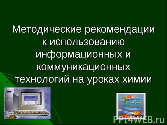 Методические рекомендации к использованию информационных и коммуникационных технологий на уроках химии