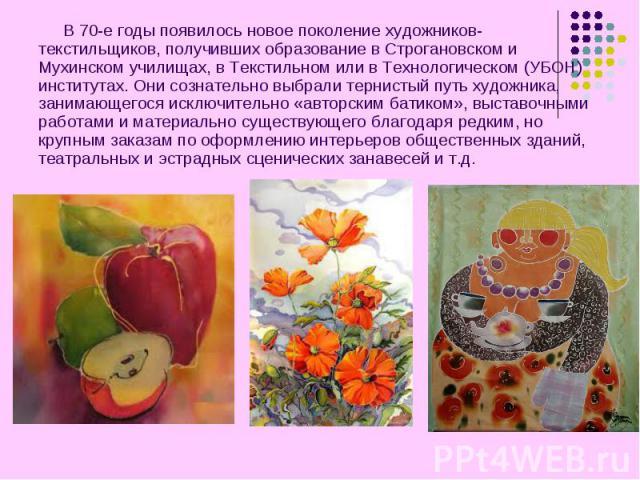 В 70-е годы появилось новое поколение художников-текстильщиков, получивших образование в Строгановском и Мухинском училищах, в Текстильном или в Технологическом (УБОН) институтах. Они сознательно выбрали тернистый путь художника, занимающегося исклю…