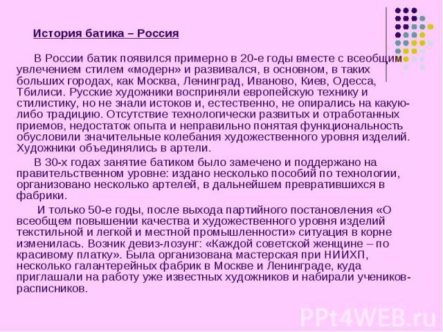 История батика – Россия В России батик появился примерно в 20-е годы вместе с всеобщим увлечением стилем «модерн» и развивался, в основном, в таких больших городах, как Москва, Ленинград, Иваново, Киев, Одесса, Тбилиси. Русские художники восприняли …
